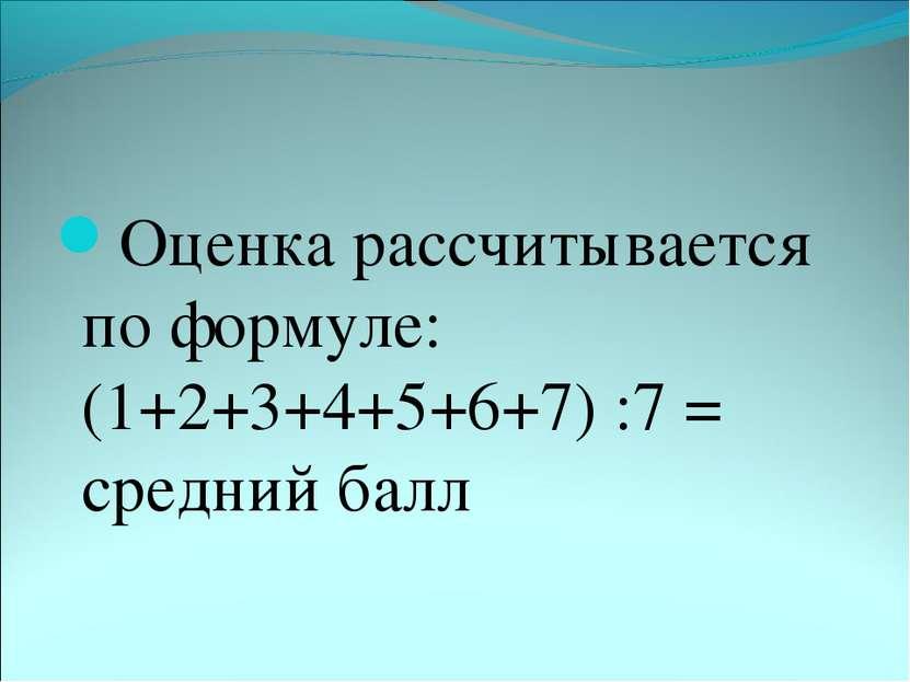 Оценка рассчитывается по формуле: (1+2+3+4+5+6+7) :7 = средний балл