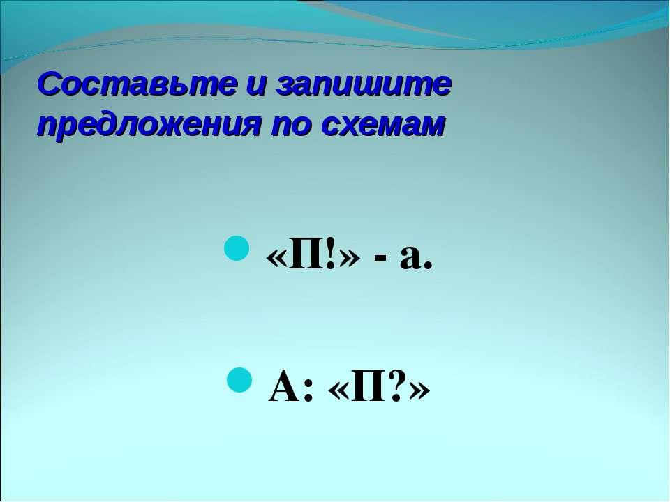 Составьте и запишите предложения по схемам «П!» - а. А: «П?»
