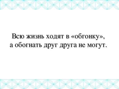 Всю жизнь ходят в «обгонку», а обогнать друг друга не могут.
