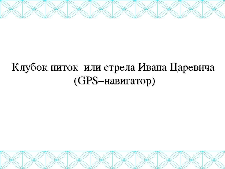 Клубок ниток или стрела Ивана Царевича (GPS–навигатор)