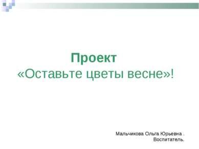 Проект «Оставьте цветы весне»! Мальчикова Ольга Юрьевна . Воспитатель.
