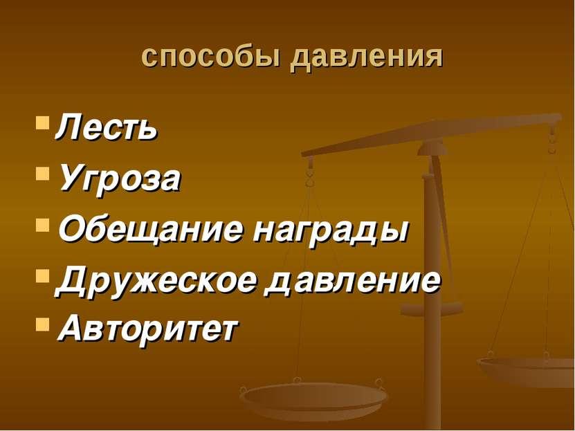 способы давления Лесть Угроза Обещание награды Дружеское давление Авторитет
