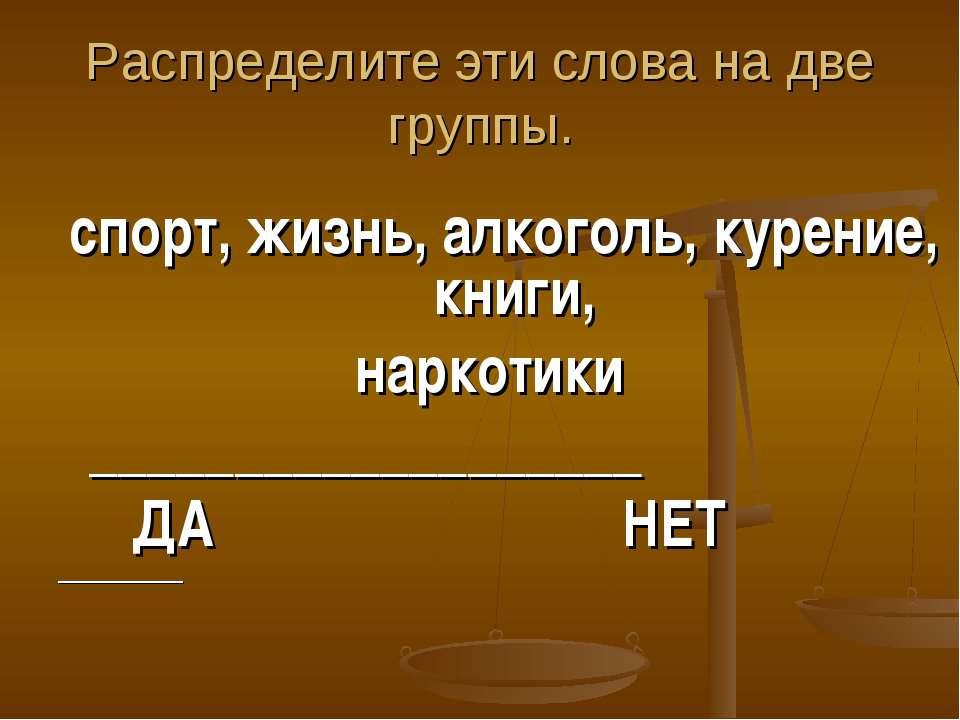 Распределите эти слова на две группы. спорт, жизнь, алкоголь, курение, книги,...