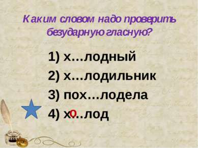 Каким словом надо проверить безударную гласную? 1) х…лодный 2) х…лодильник 3)...
