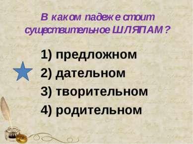 В каком падеже стоит существительное ШЛЯПАМ? предложном 2) дательном 3) твори...