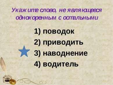 Укажите слово, не являющееся однокоренным с остальными 1) поводок 2) приводит...