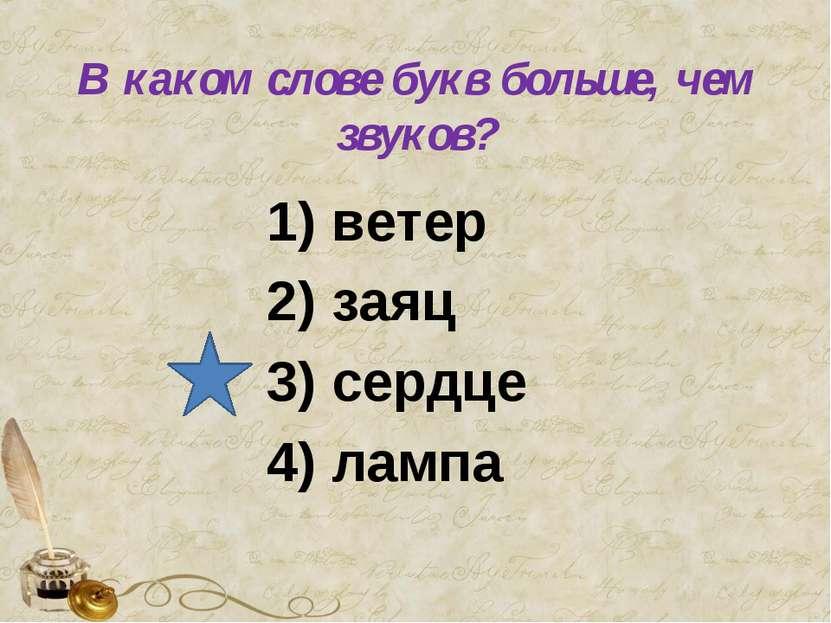 В каком слове букв больше, чем звуков? 1) ветер 2) заяц 3) сердце 4) лампа