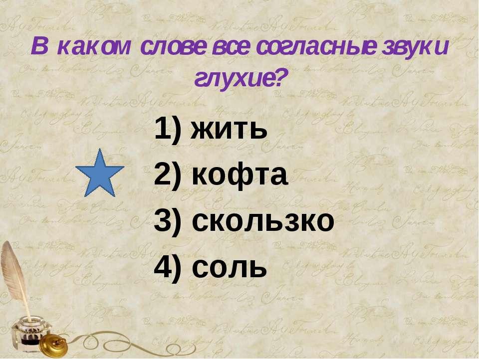 В каком слове все согласные звуки глухие? 1) жить 2) кофта 3) скользко 4) соль