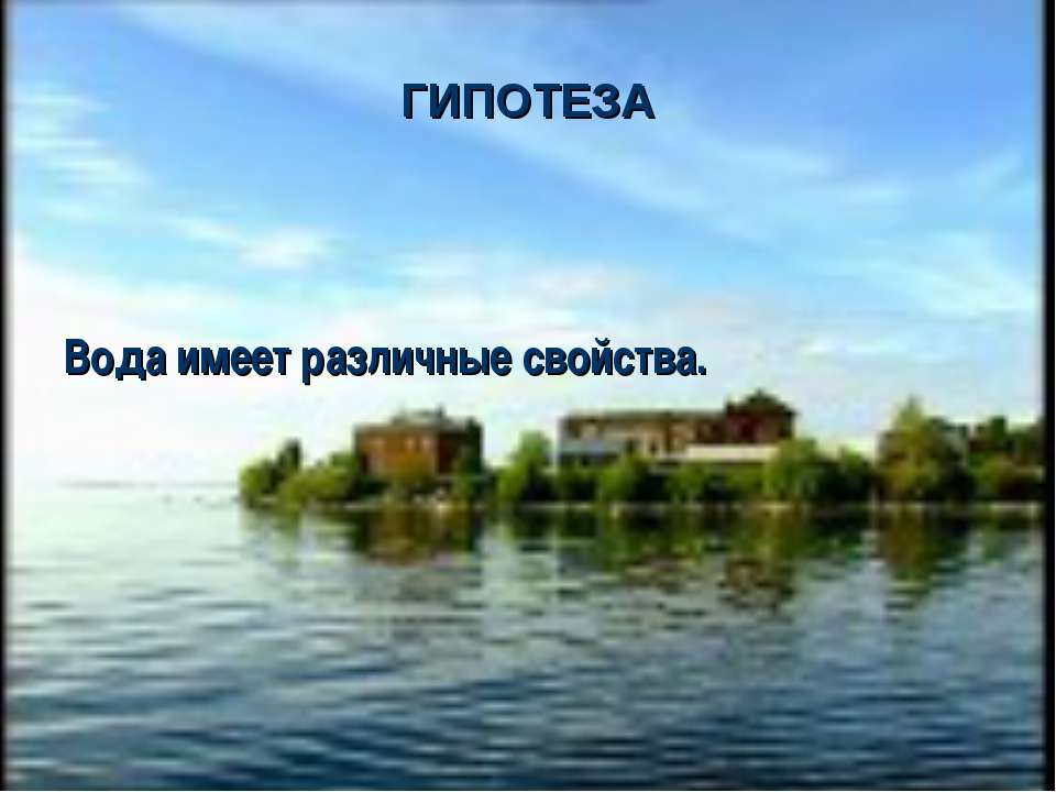 ГИПОТЕЗА Вода имеет различные свойства.