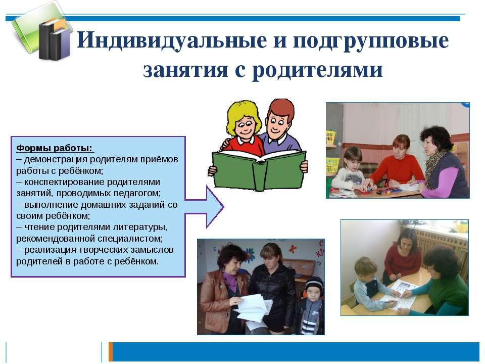 Индивидуальные и подгрупповые занятия с родителями Формы работы: – демонстрац...