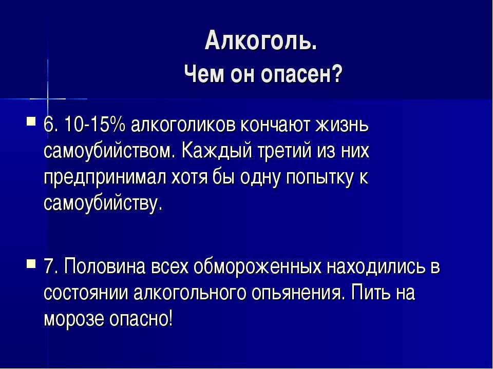 Алкоголь. Чем он опасен? 6. 10-15% алкоголиков кончают жизнь самоубийством. К...