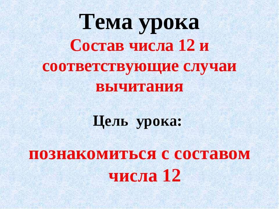 Тема урока Состав числа 12 и соответствующие случаи вычитания Цель урока: поз...