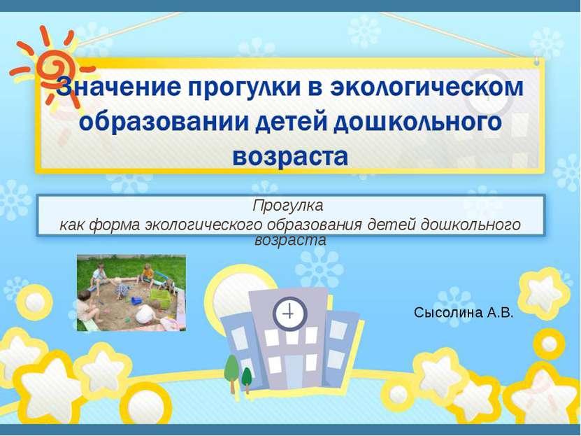 Прогулка как форма экологического образования детей дошкольного возраста Сысо...