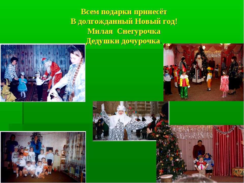 Всем подарки принесёт В долгожданный Новый год! Милая Снегурочка Дедушки дочу...