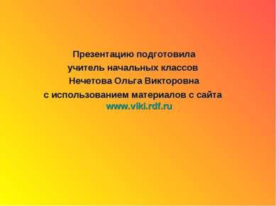 Презентацию подготовила учитель начальных классов Нечетова Ольга Викторовна с...