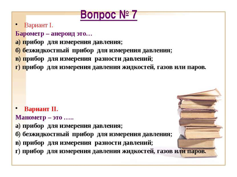 Вопрос № 7 Вариант I. Барометр – анероид это… а) прибор для измерения давлени...