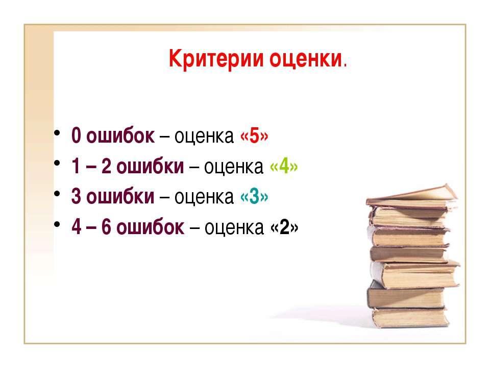 Критерии оценки. 0 ошибок – оценка «5» 1 – 2 ошибки – оценка «4» 3 ошибки – о...