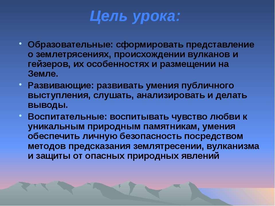 Цель урока: Образовательные: сформировать представление о землетрясениях, про...
