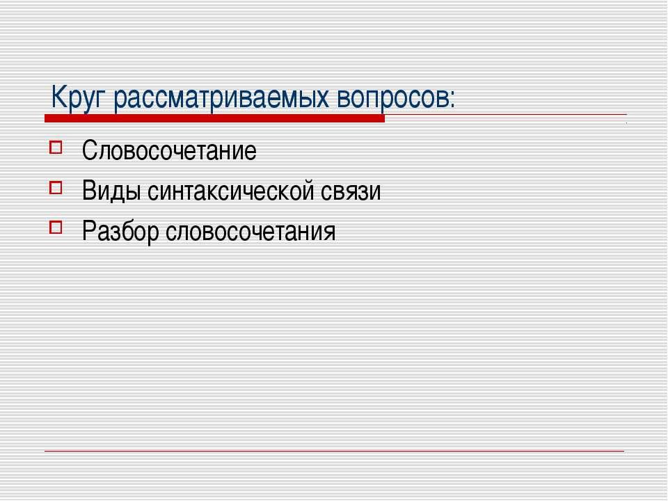 Круг рассматриваемых вопросов: Словосочетание Виды синтаксической связи Разбо...
