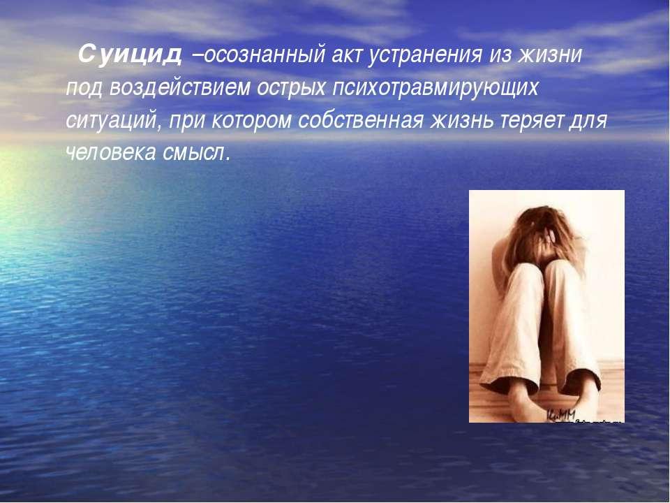 Суицид –осознанный акт устранения из жизни под воздействием острых психотравм...