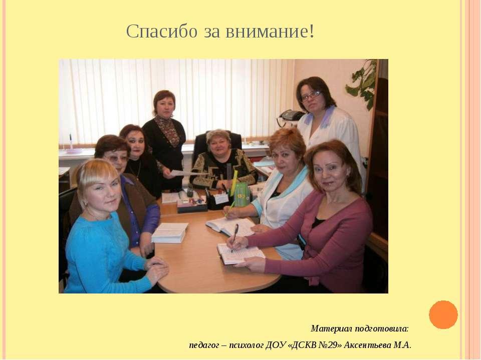 Спасибо за внимание! Материал подготовила: педагог – психолог ДОУ «ДСКВ №29» ...