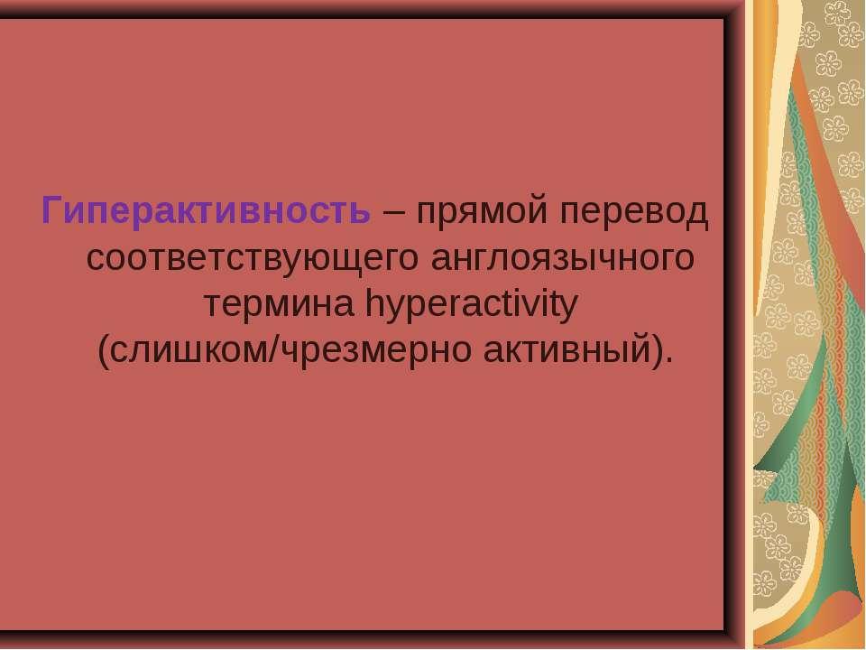 Гиперактивность – прямой перевод соответствующего англоязычного термина hyper...