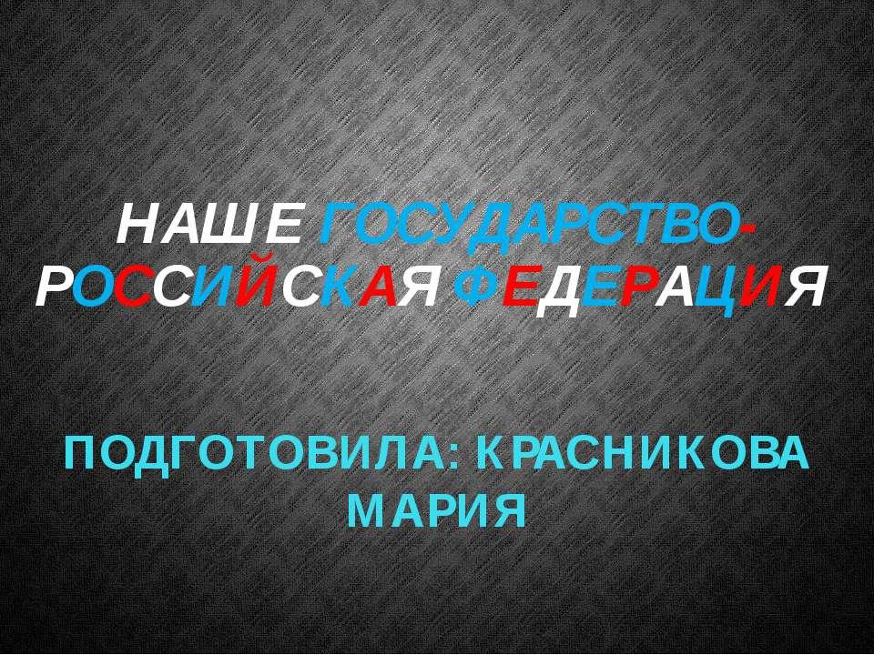 НАШЕ ГОСУДАРСТВО- РОССИЙСКАЯ ФЕДЕРАЦИЯ ПОДГОТОВИЛА: КРАСНИКОВА МАРИЯ