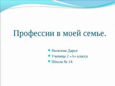 Профессии в моей семье. Яковлева Дарья Ученица 2 «А» класса Школа № 14