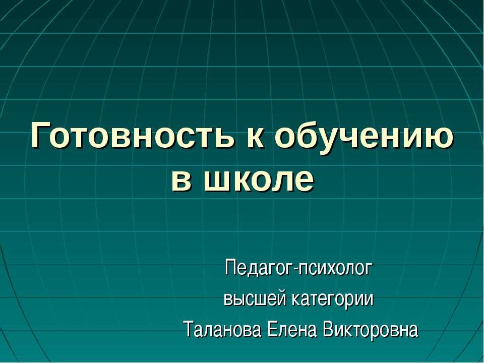 Готовность к обучению в школе Педагог-психолог высшей категории Таланова Елен...