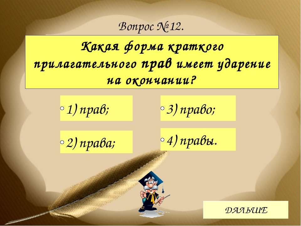 Вопрос № 12. Какая форма краткого прилагательного прав имеет ударение на окон...
