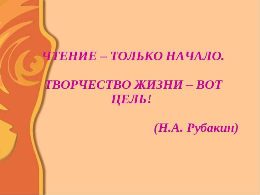 ЧТЕНИЕ – ТОЛЬКО НАЧАЛО. ТВОРЧЕСТВО ЖИЗНИ – ВОТ ЦЕЛЬ! (Н.А. Рубакин)