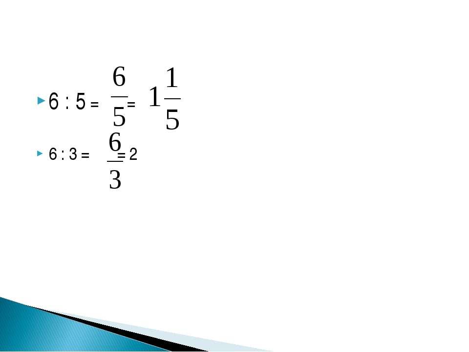 6 : 5 = = 6 : 3 = = 2
