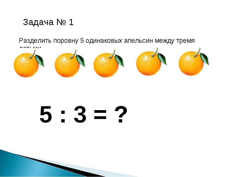 Задача № 1 Разделить поровну 5 одинаковых апельсин между тремя детьми. 5 : 3 = ?