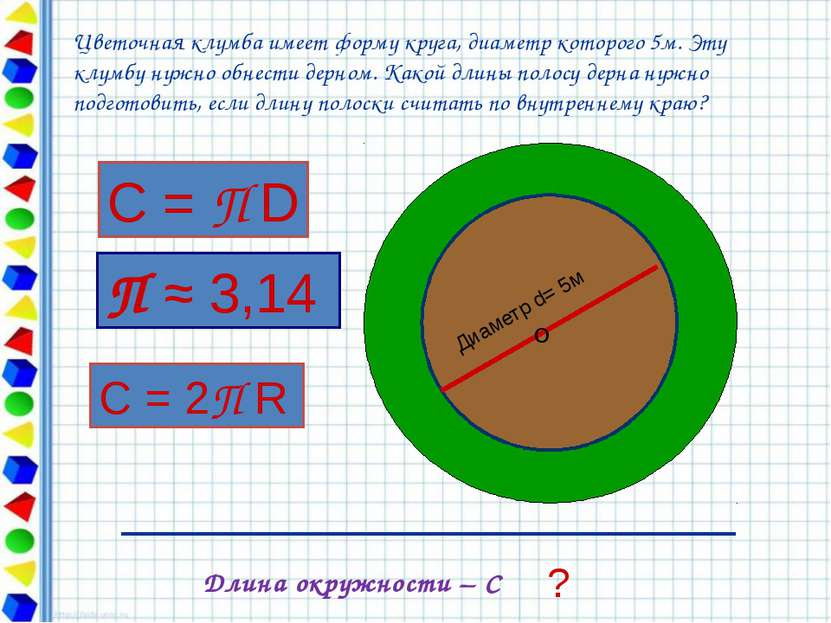Диаметр d= 5м О ? Длина окружности – С Цветочная клумба имеет форму круга, ди...