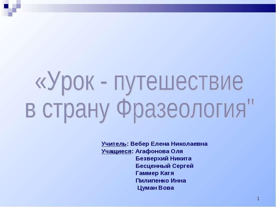 * Учитель: Вебер Елена Николаевна Учащиеся: Агафонова Оля Безверхий Никита Бе...