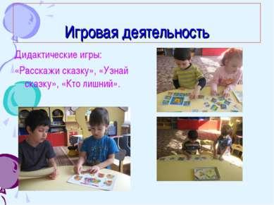 Игровая деятельность Дидактические игры: «Расскажи сказку», «Узнай сказку», «...