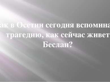 Как в Осетии сегодня вспоминают трагедию, как сейчас живет Беслан?