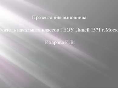 Презентацию выполнила: Учитель начальных классов ГБОУ Лицей 1571 г.Москва Иха...