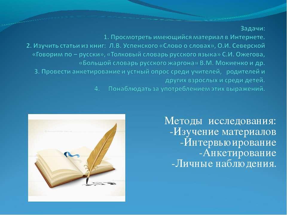 Методы исследования: -Изучение материалов -Интервьюирование -Анкетирование -Л...