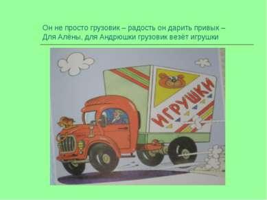 Он не просто грузовик – радость он дарить привык – Для Алёны, для Андрюшки гр...