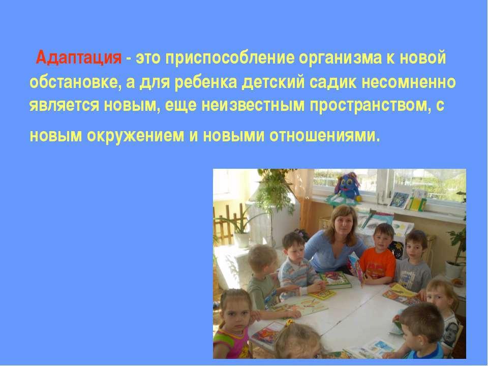 Адаптация - это приспособление организма к новой обстановке, а для ребенка де...