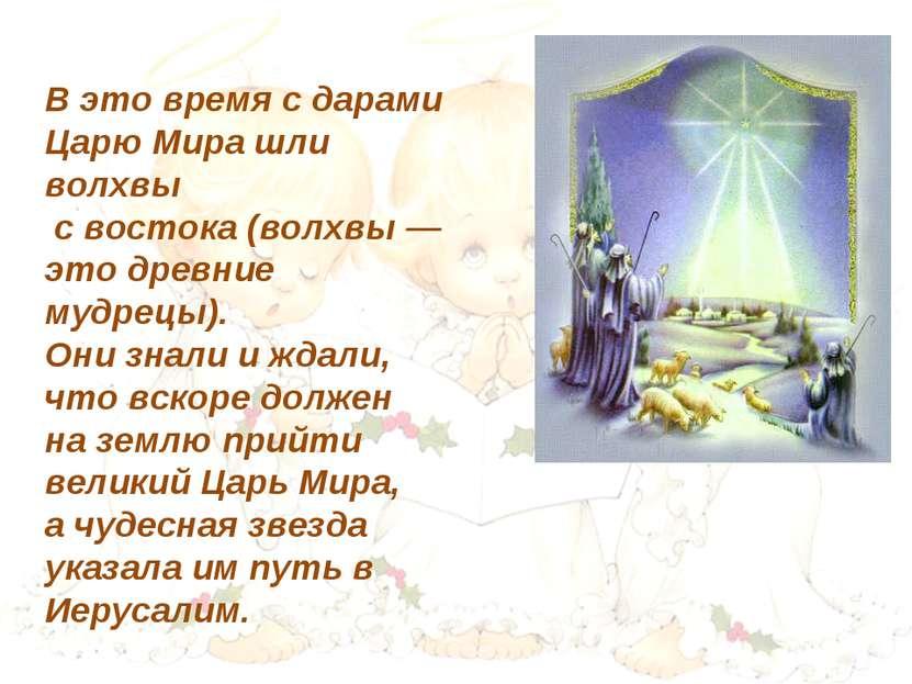 В это время с дарами Царю Мира шли волхвы с востока (волхвы — это древние муд...