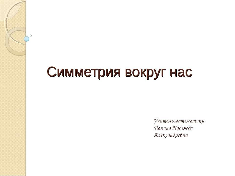 Симметрия вокруг нас Учитель математики Панина Надежда Александровна