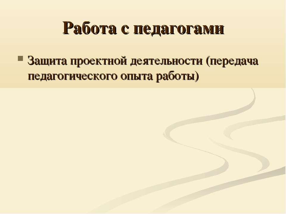 Работа с педагогами Защита проектной деятельности (передача педагогического о...