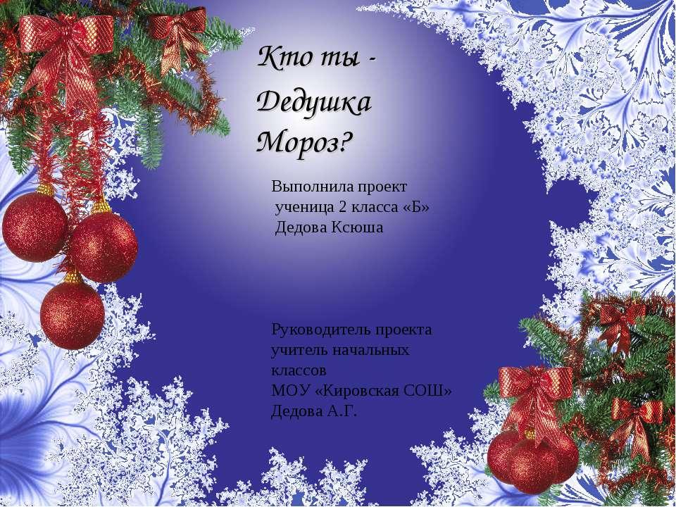 Кто ты - Дедушка Мороз? Выполнила проект ученица 2 класса «Б» Дедова Ксюша Ру...