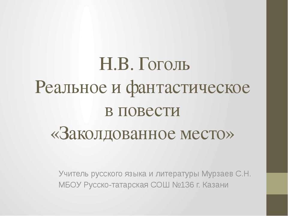 Н.В. Гоголь Реальное и фантастическое в повести «Заколдованное место» Учитель...