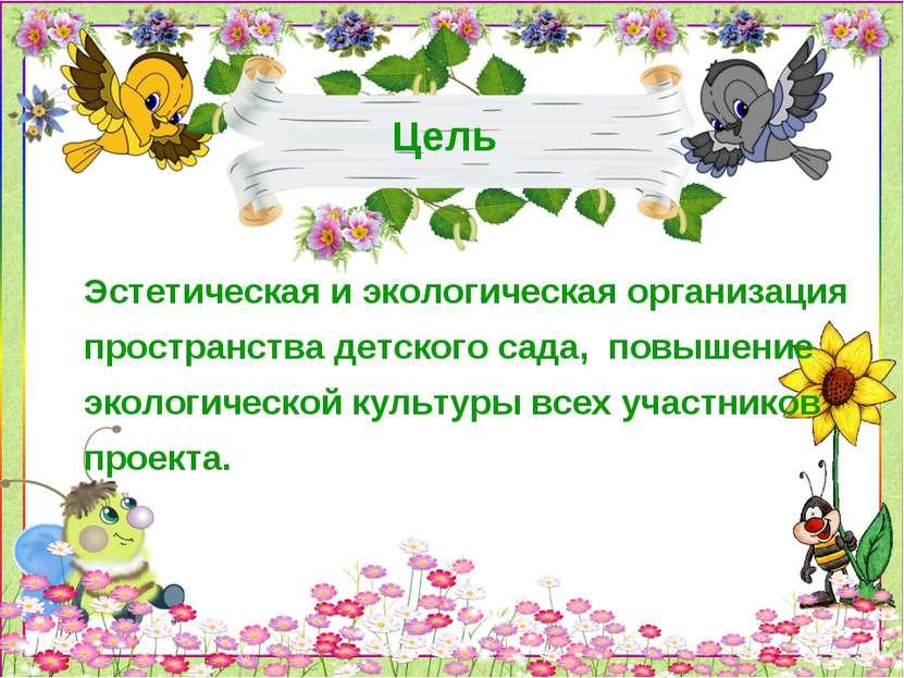 Цель Эстетическая и экологическая организация пространства детского сада, пов...