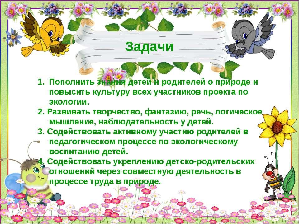 Задачи Пополнить знания детей и родителей о природе и повысить культуру всех ...
