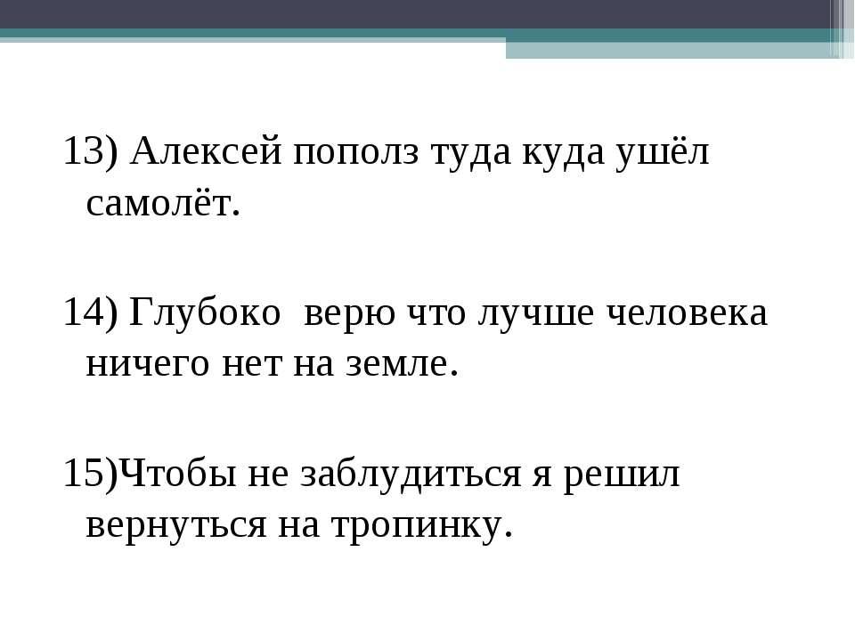 13) Алексей пополз туда куда ушёл самолёт. 14) Глубоко верю что лучше человек...