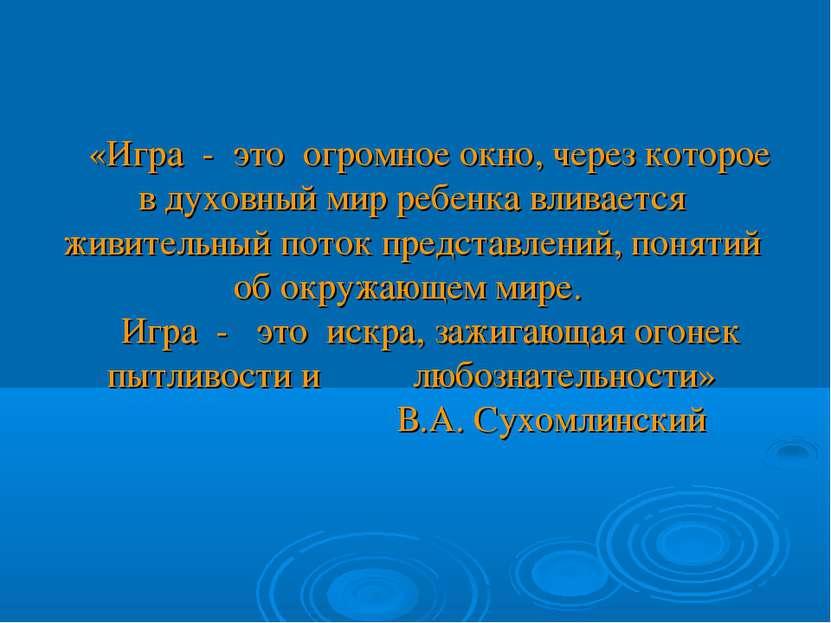 «Игра - это огромное окно, через которое в духовный мир ребенка вливается жив...